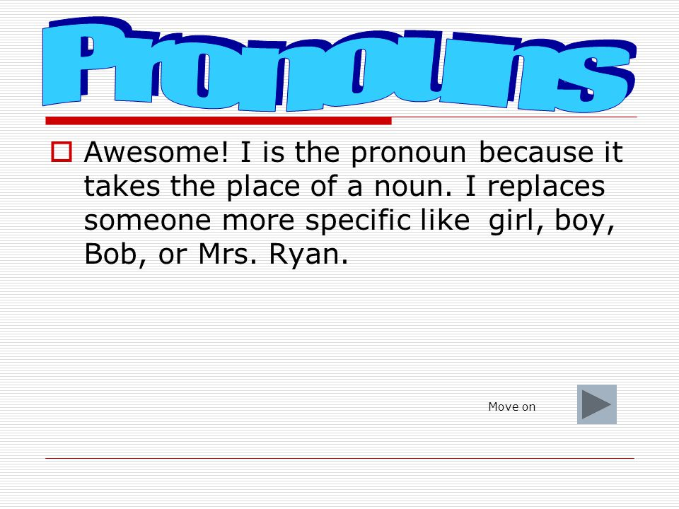Pronouns Awesome! I is the pronoun because it takes the place of a noun. I replaces someone more specific like girl, boy, Bob, or Mrs. Ryan.