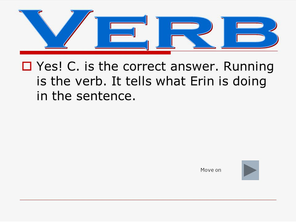 Verb Yes! C. is the correct answer. Running is the verb. It tells what Erin is doing in the sentence.
