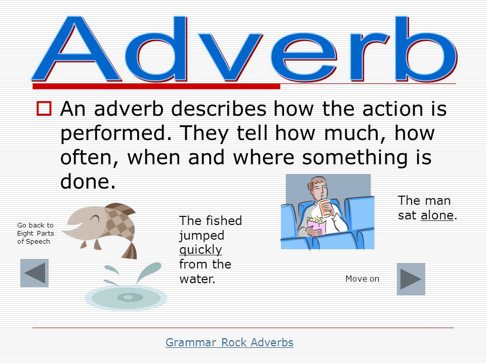 Adverb An adverb describes how the action is performed. They tell how much, how often, when and where something is done.