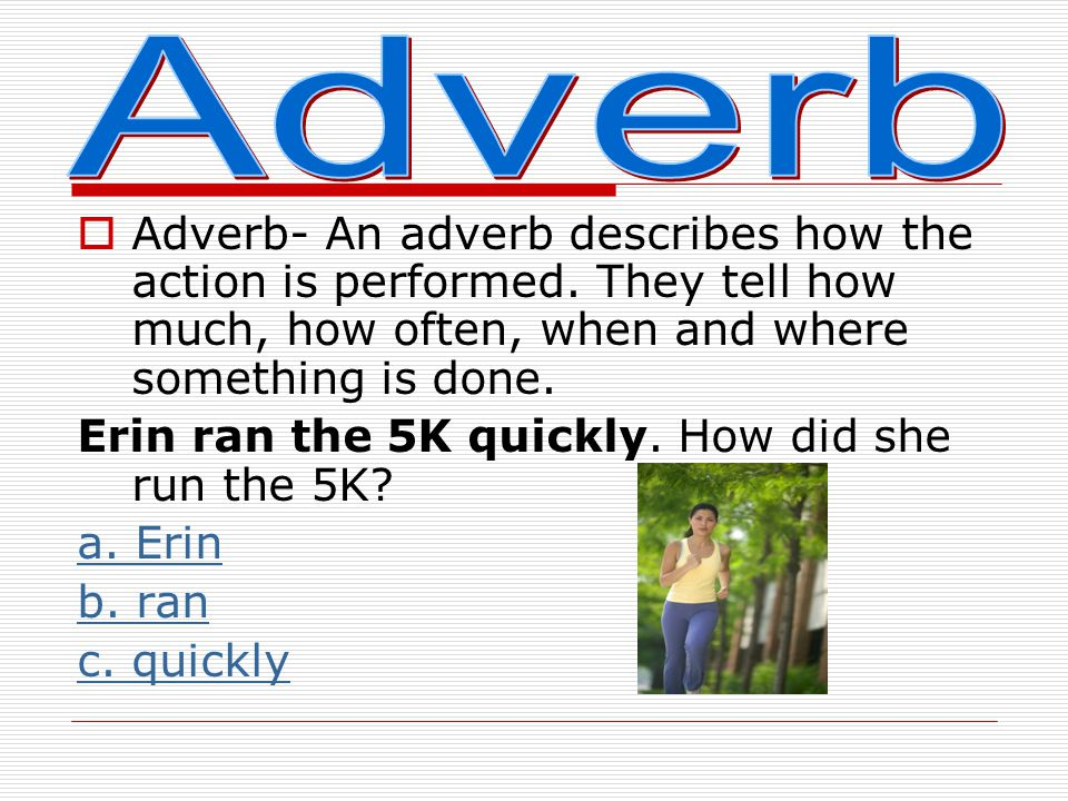Adverb Adverb- An adverb describes how the action is performed. They tell how much, how often, when and where something is done.