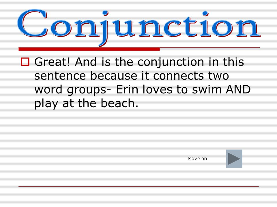 Conjunction Great! And is the conjunction in this sentence because it connects two word groups- Erin loves to swim AND play at the beach.