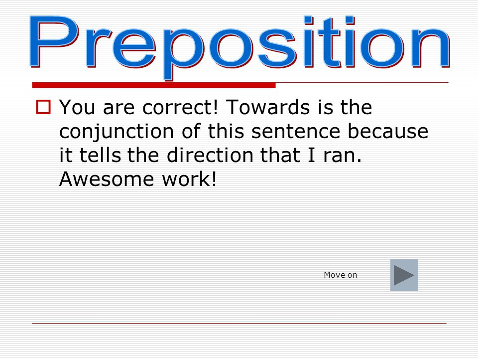 Preposition You are correct! Towards is the conjunction of this sentence because it tells the direction that I ran. Awesome work!