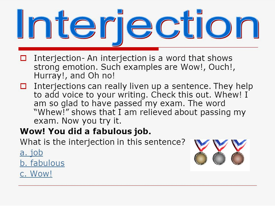 Interjection Interjection- An interjection is a word that shows strong emotion. Such examples are Wow!, Ouch!, Hurray!, and Oh no!