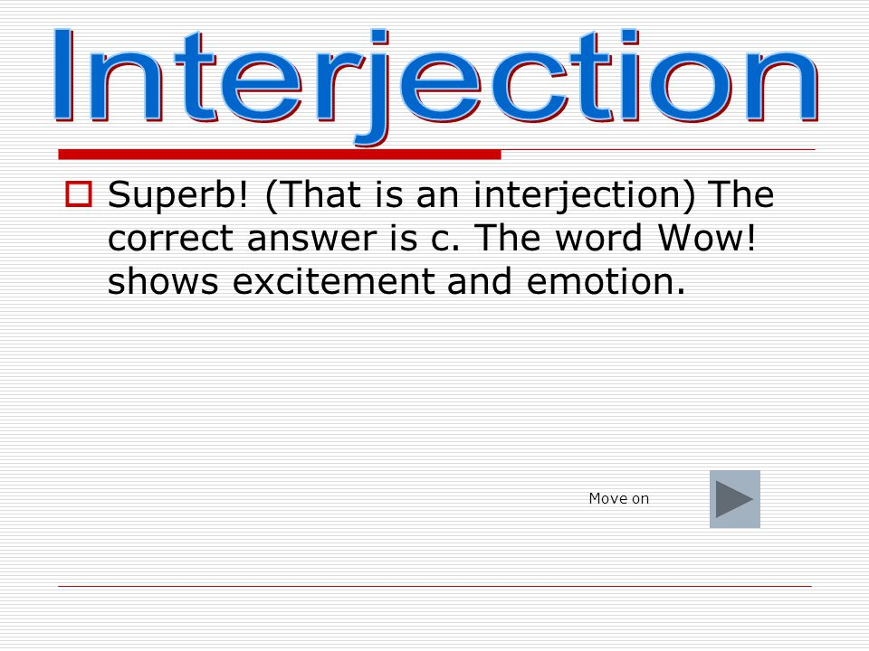 Interjection Superb! (That is an interjection) The correct answer is c. The word Wow! shows excitement and emotion.