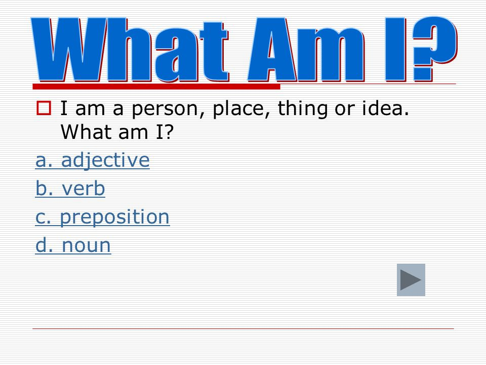 What Am I I am a person, place, thing or idea. What am I