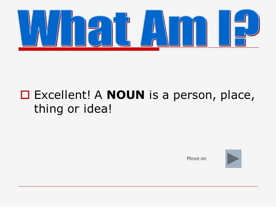 What Am I Excellent! A NOUN is a person, place, thing or idea!