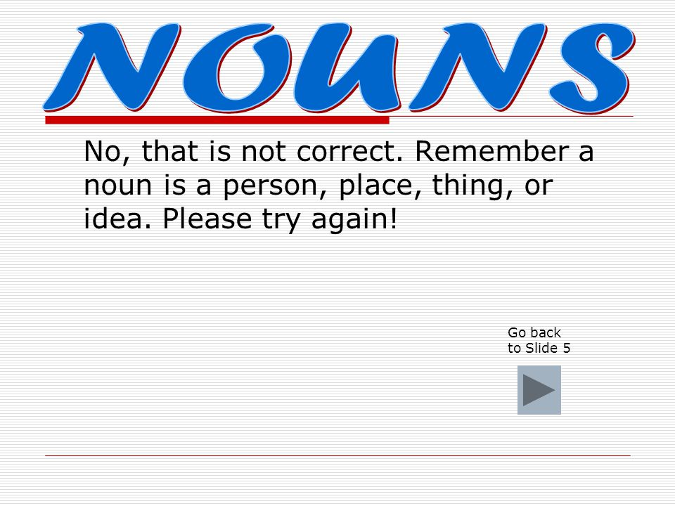 NOUNS No, that is not correct. Remember a noun is a person, place, thing, or idea. Please try again!