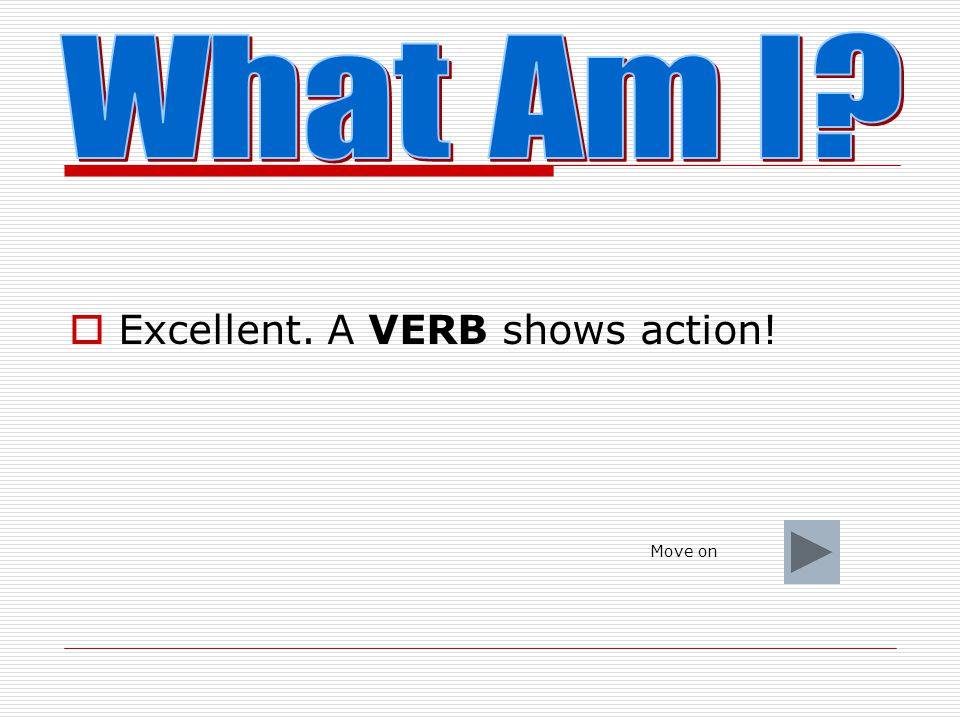 What Am I Excellent. A VERB shows action! Move on