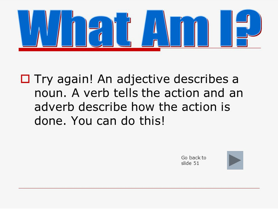 What Am I Try again! An adjective describes a noun. A verb tells the action and an adverb describe how the action is done. You can do this!
