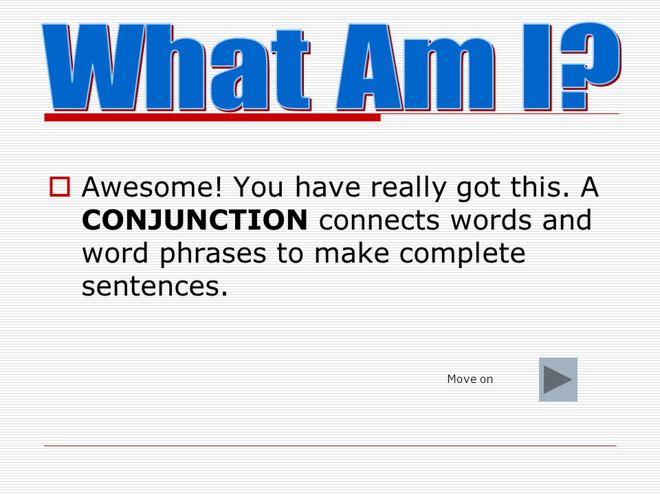 What Am I Awesome! You have really got this. A CONJUNCTION connects words and word phrases to make complete sentences.