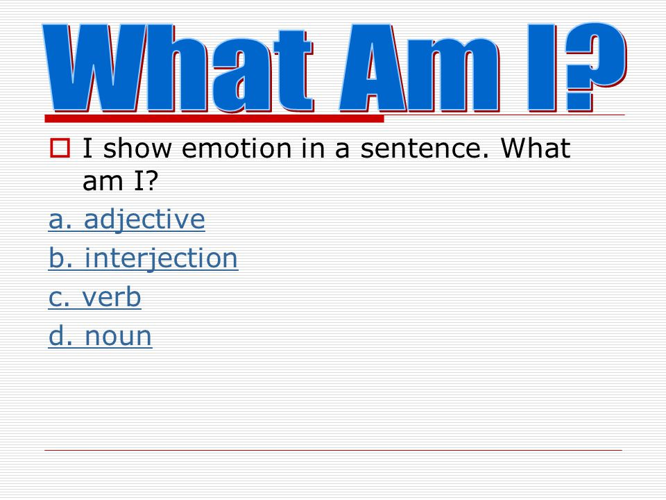 What Am I I show emotion in a sentence. What am I a. adjective