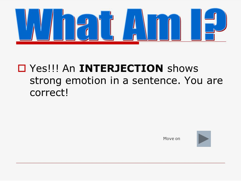 What Am I Yes!!! An INTERJECTION shows strong emotion in a sentence. You are correct! Move on