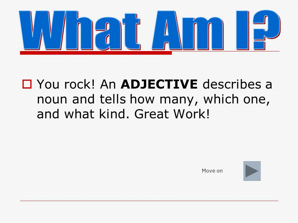 What Am I You rock! An ADJECTIVE describes a noun and tells how many, which one, and what kind. Great Work!