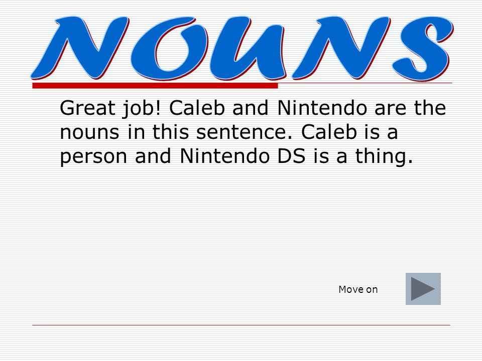 NOUNS Great job! Caleb and Nintendo are the nouns in this sentence. Caleb is a person and Nintendo DS is a thing.