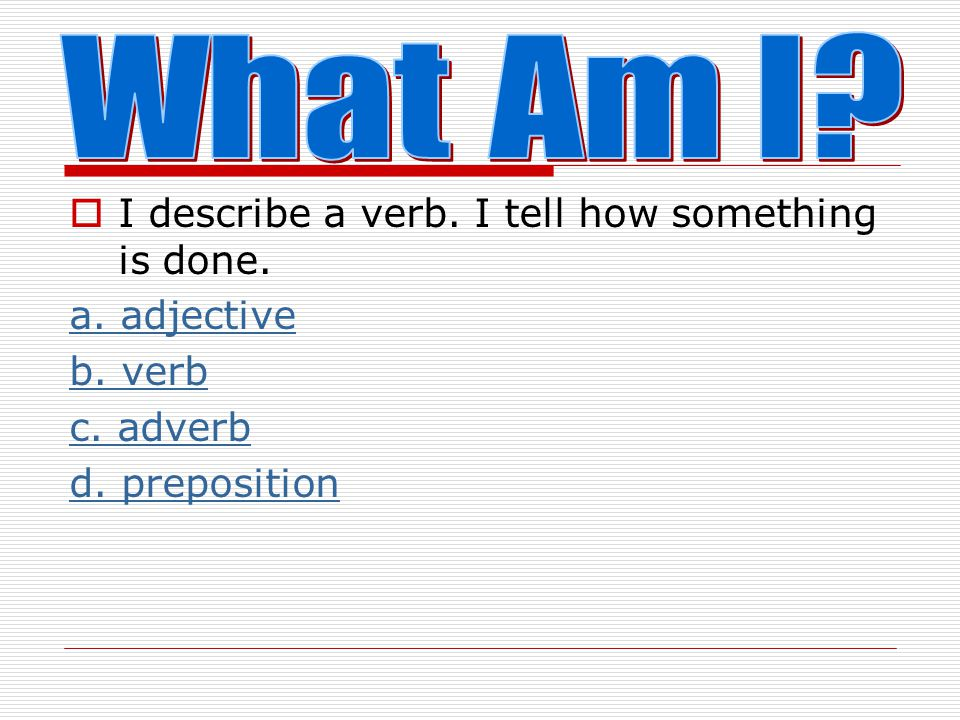 What Am I I describe a verb. I tell how something is done.