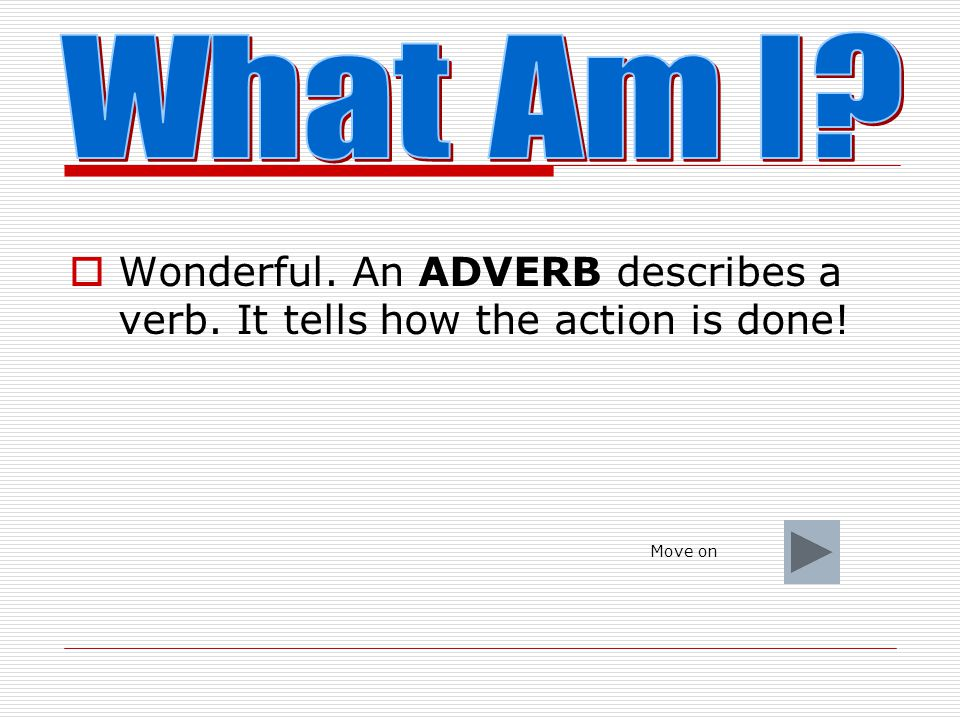 What Am I Wonderful. An ADVERB describes a verb. It tells how the action is done! Move on