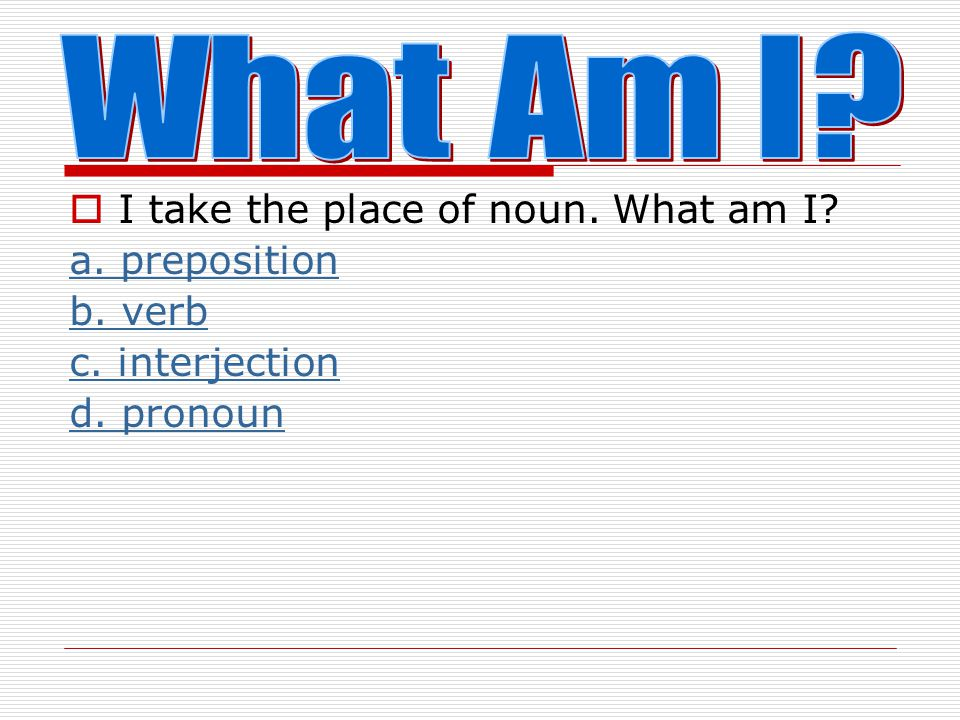 What Am I I take the place of noun. What am I a. preposition b. verb