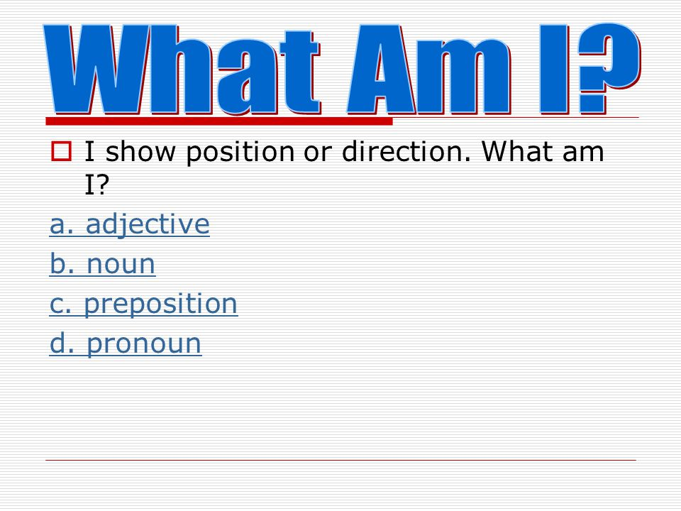 What Am I I show position or direction. What am I a. adjective