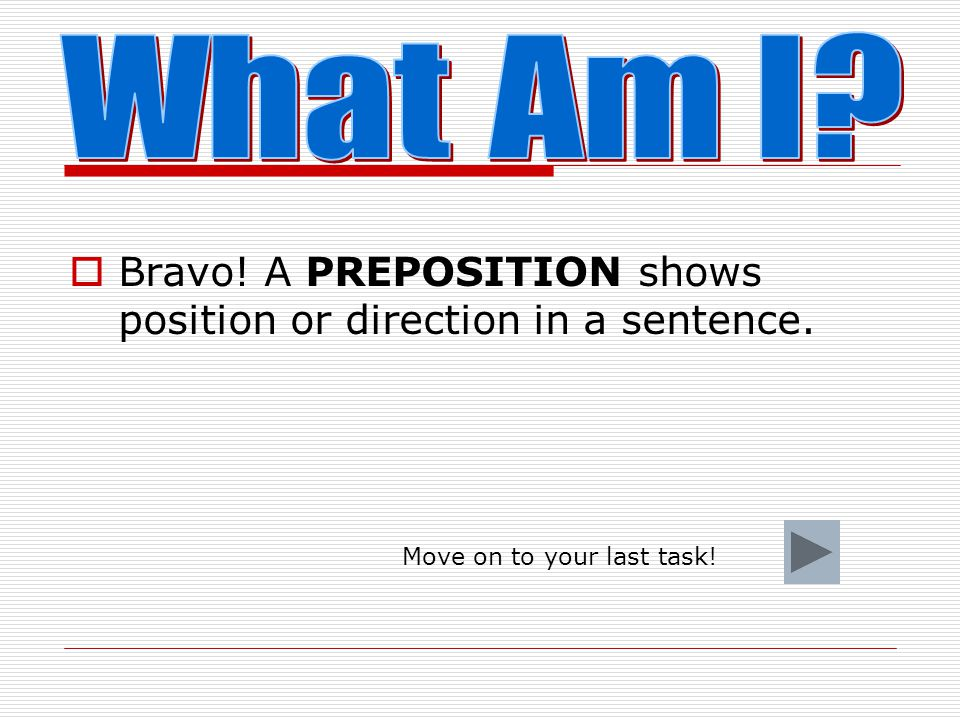What Am I. Bravo. A PREPOSITION shows position or direction in a sentence.