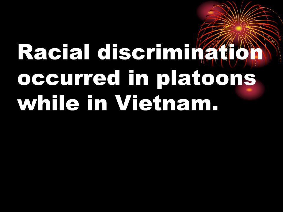 Racial discrimination occurred in platoons while in Vietnam.