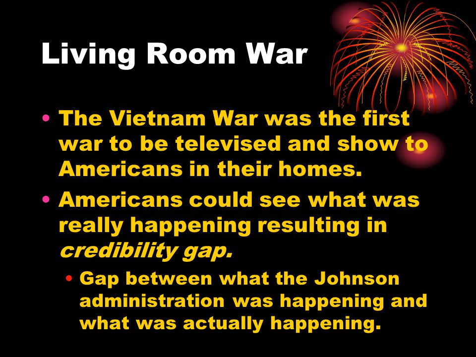 Living Room War The Vietnam War was the first war to be televised and show to Americans in their homes.