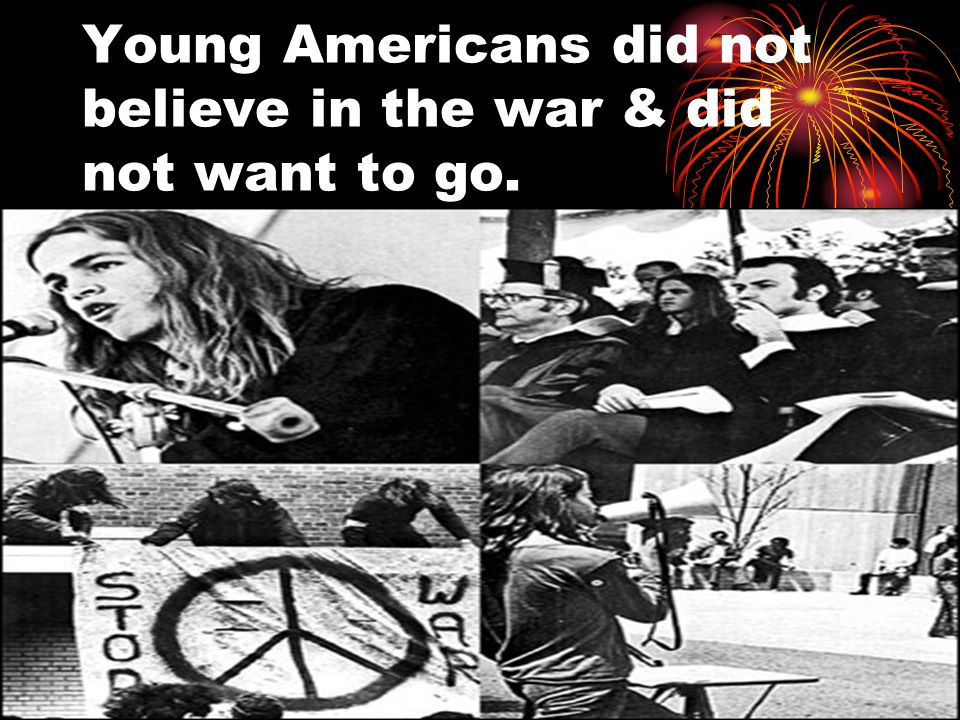 Young Americans did not believe in the war & did not want to go.