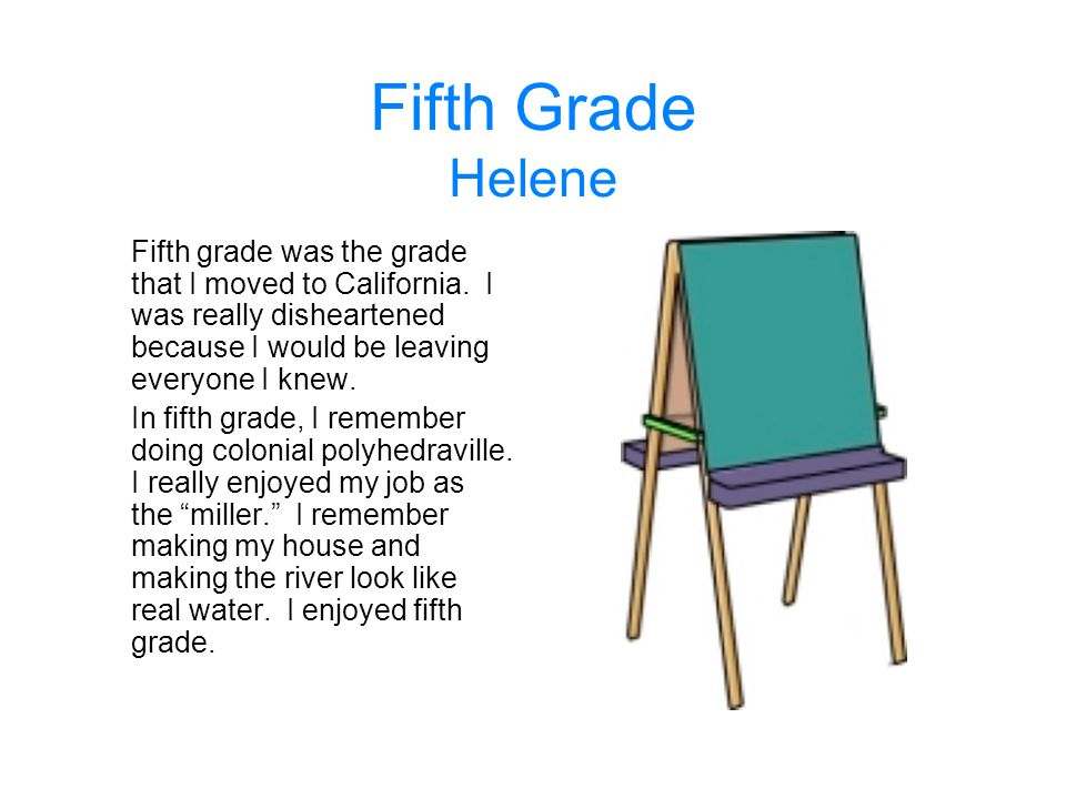 Fifth Grade Helene Fifth grade was the grade that I moved to California. I was really disheartened because I would be leaving everyone I knew.