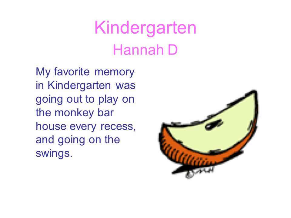 Kindergarten Hannah D My favorite memory in Kindergarten was going out to play on the monkey bar house every recess, and going on the swings.