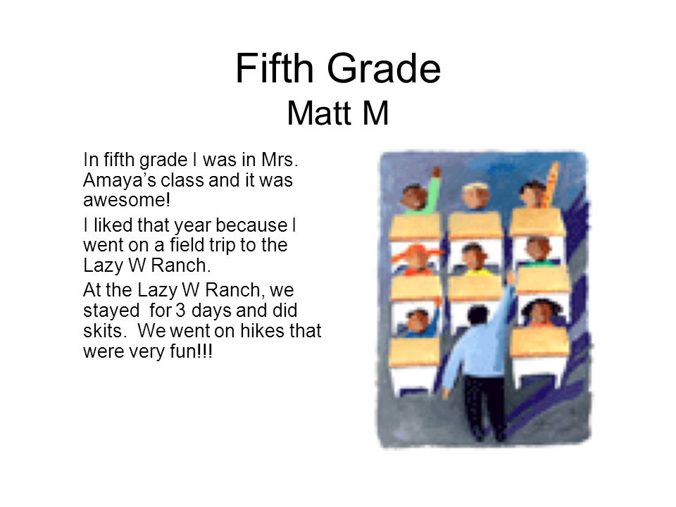 Fifth Grade Matt M In fifth grade I was in Mrs. Amaya's class and it was awesome!