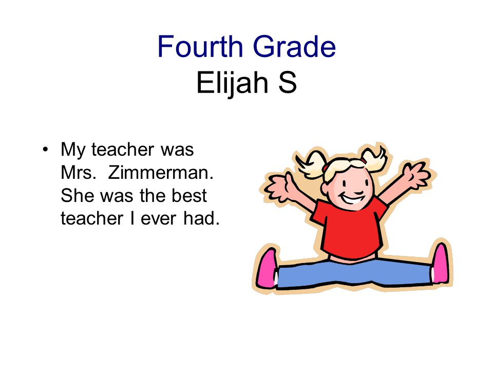 Fourth Grade Elijah S My teacher was Mrs. Zimmerman. She was the best teacher I ever had.