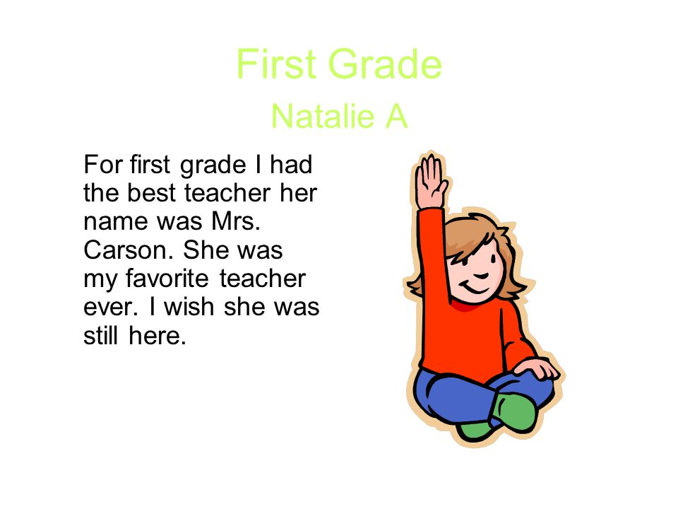 First Grade Natalie A For first grade I had the best teacher her name was Mrs.