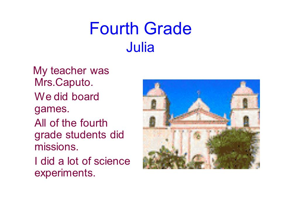 Fourth Grade Julia My teacher was Mrs.Caputo. We did board games.