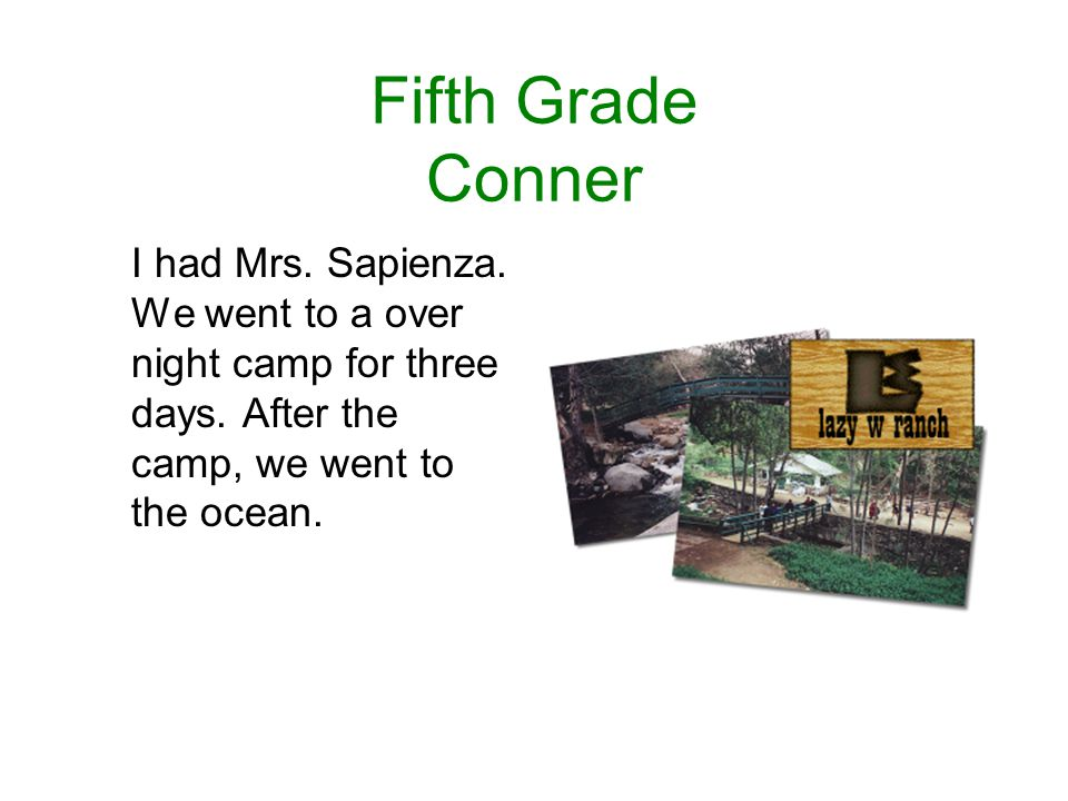 Fifth Grade Conner I had Mrs. Sapienza. We went to a over night camp for three days.