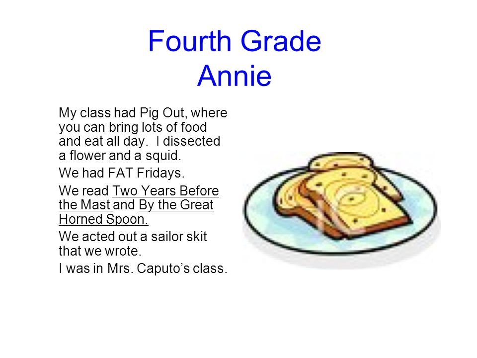 Fourth Grade Annie My class had Pig Out, where you can bring lots of food and eat all day. I dissected a flower and a squid.
