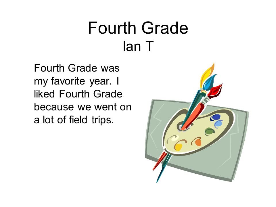 Fourth Grade Ian T Fourth Grade was my favorite year.
