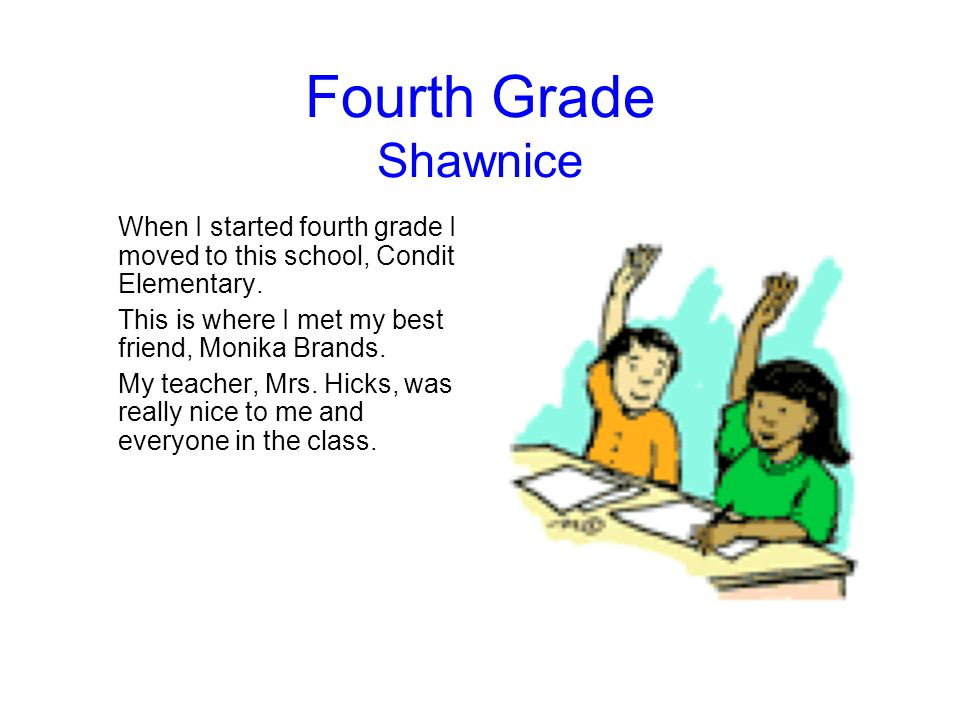 Fourth Grade Shawnice When I started fourth grade I moved to this school, Condit Elementary. This is where I met my best friend, Monika Brands.