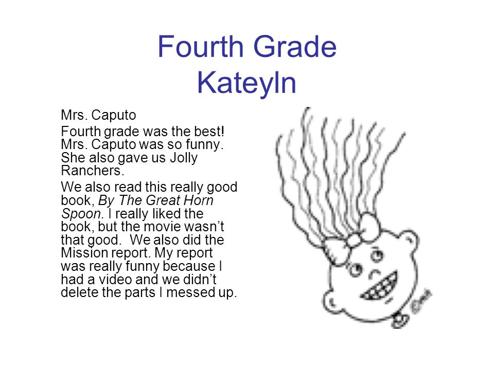 Fourth Grade Kateyln Mrs. Caputo. Fourth grade was the best! Mrs. Caputo was so funny. She also gave us Jolly Ranchers.