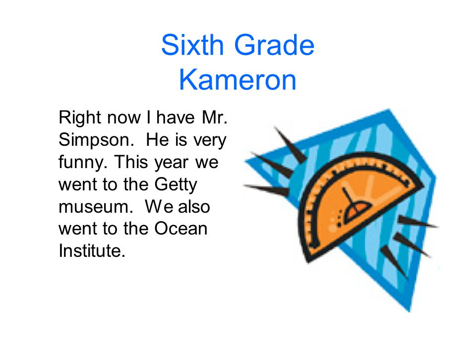 Sixth Grade Kameron Right now I have Mr. Simpson.