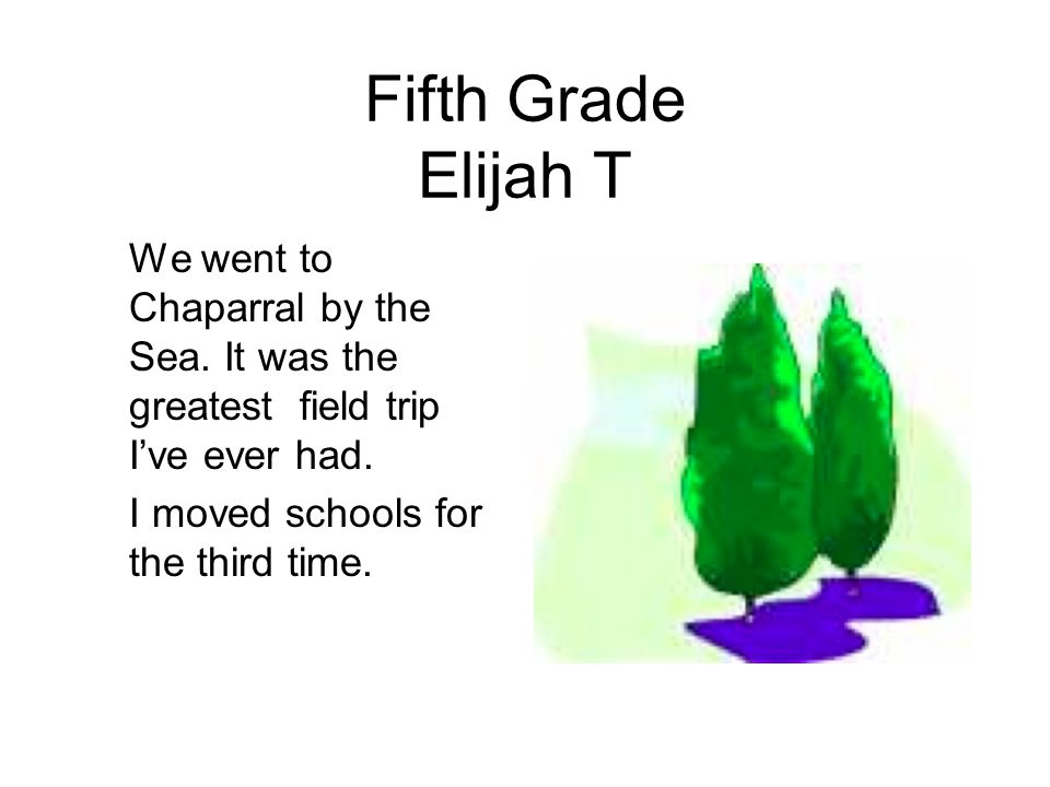 Fifth Grade Elijah T We went to Chaparral by the Sea. It was the greatest field trip I've ever had.