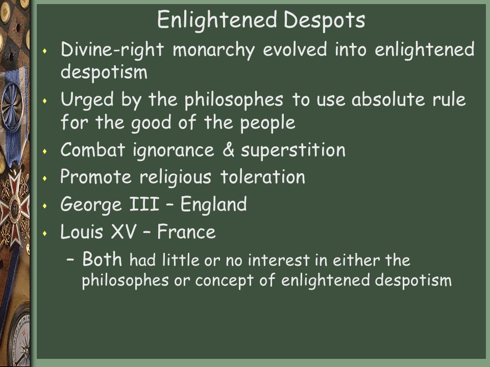 Enlightened Despots Divine-right monarchy evolved into enlightened despotism.