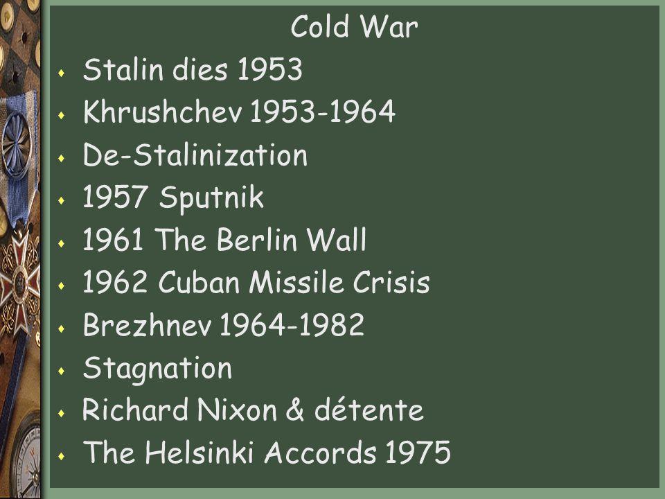 Cold War Stalin dies 1953. Khrushchev 1953-1964. De-Stalinization. 1957 Sputnik. 1961 The Berlin Wall.