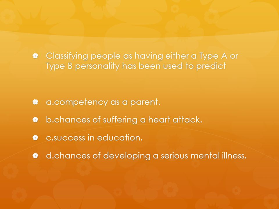Classifying people as having either a Type A or Type B personality has been used to predict