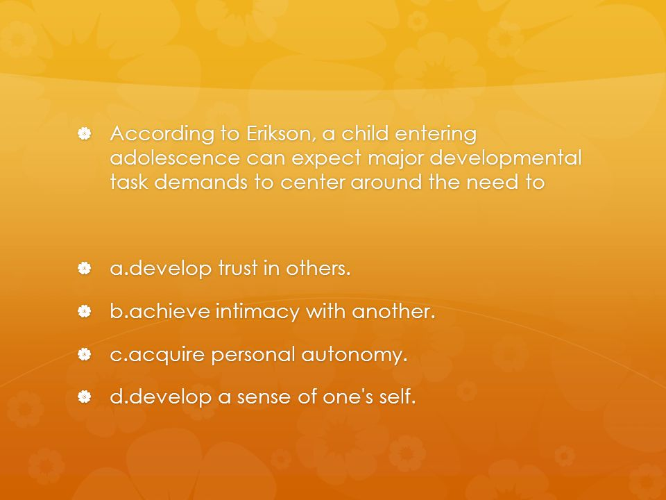 According to Erikson, a child entering adolescence can expect major developmental task demands to center around the need to