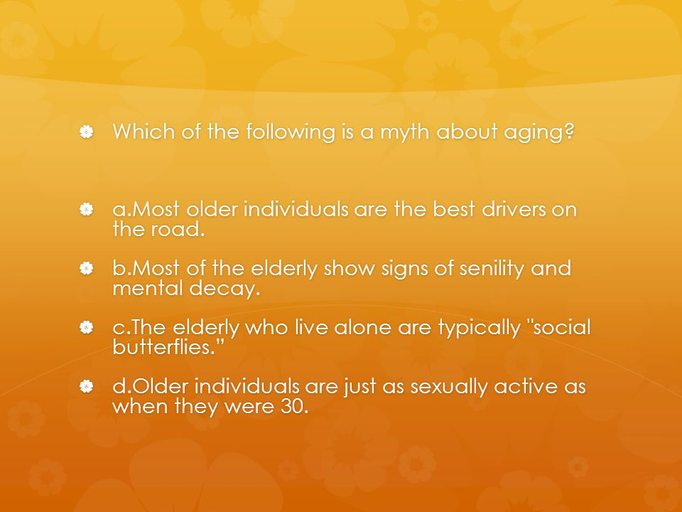 Which of the following is a myth about aging
