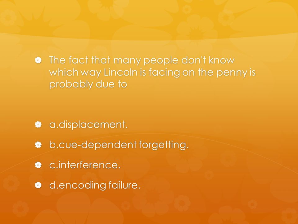 The fact that many people don t know which way Lincoln is facing on the penny is probably due to