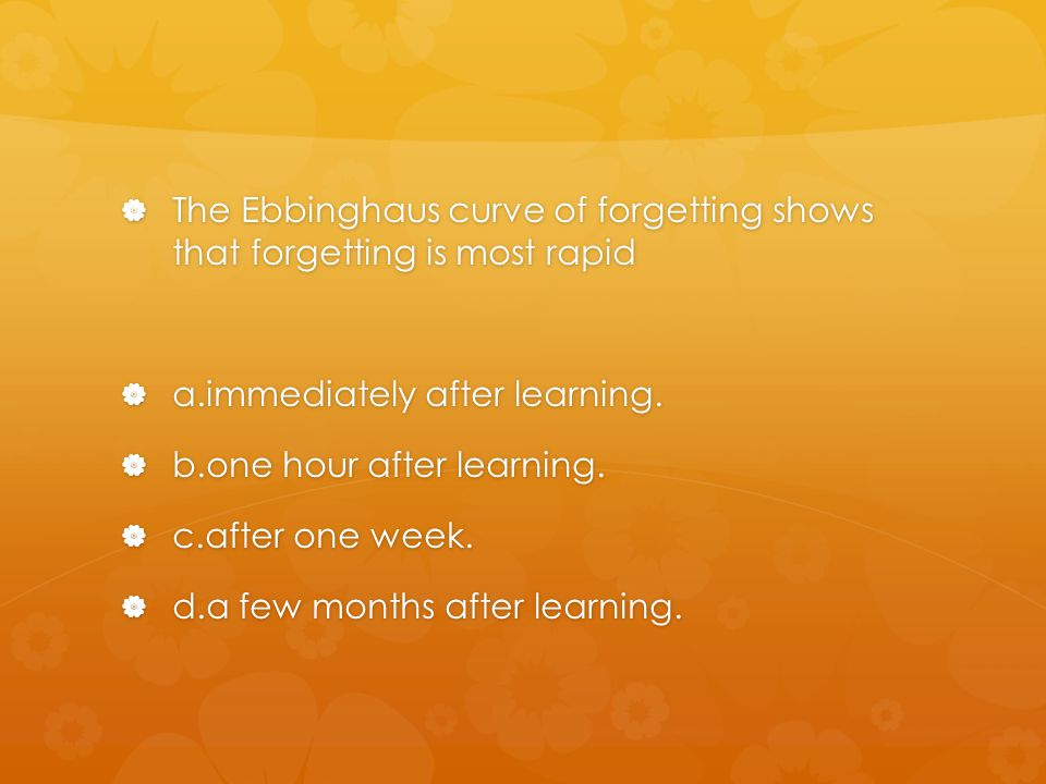 The Ebbinghaus curve of forgetting shows that forgetting is most rapid