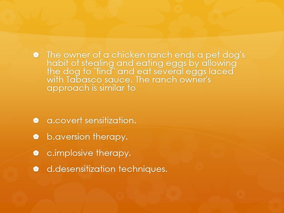 The owner of a chicken ranch ends a pet dog s habit of stealing and eating eggs by allowing the dog to find and eat several eggs laced with Tabasco sauce. The ranch owner s approach is similar to