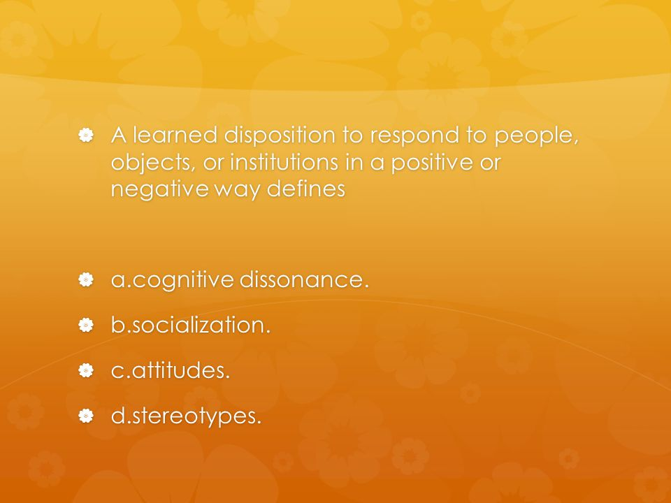 A learned disposition to respond to people, objects, or institutions in a positive or negative way defines