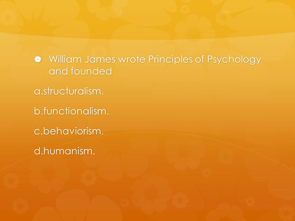 William James wrote Principles of Psychology and founded