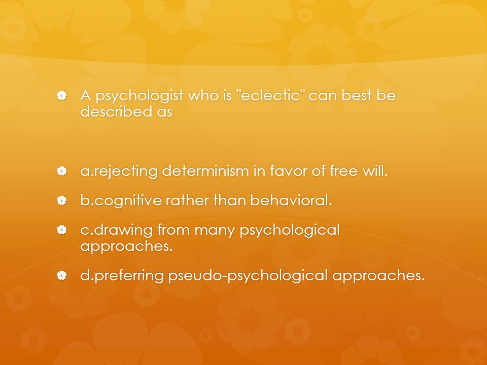 A psychologist who is eclectic can best be described as